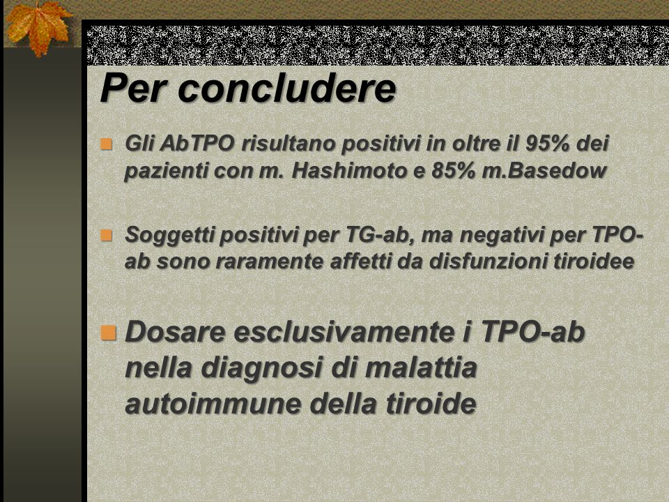 Per concludere Gli AbTPO risultano positivi in oltre il 95% dei pazienti con m. Hashimoto e 85% m.Basedow.