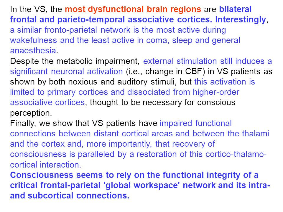 In the VS, the most dysfunctional brain regions are bilateral frontal and parieto-temporal associative cortices. Interestingly, a similar fronto-parietal network is the most active during wakefulness and the least active in coma, sleep and general anaesthesia.