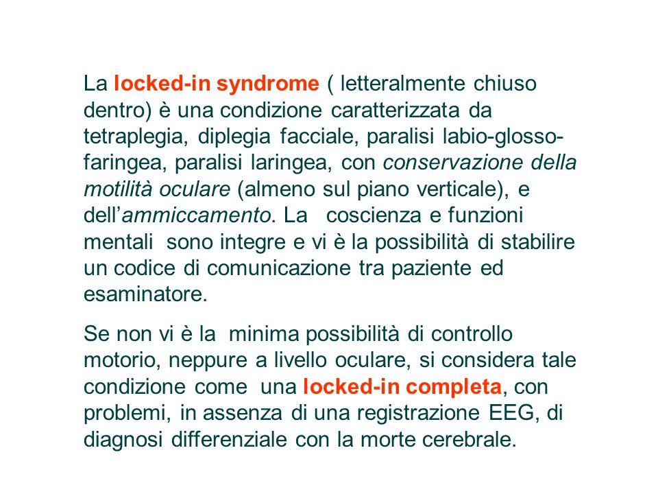 La locked-in syndrome ( letteralmente chiuso dentro) è una condizione caratterizzata da tetraplegia, diplegia facciale, paralisi labio-glosso-faringea, paralisi laringea, con conservazione della motilità oculare (almeno sul piano verticale), e dell'ammiccamento. La coscienza e funzioni mentali sono integre e vi è la possibilità di stabilire un codice di comunicazione tra paziente ed esaminatore.