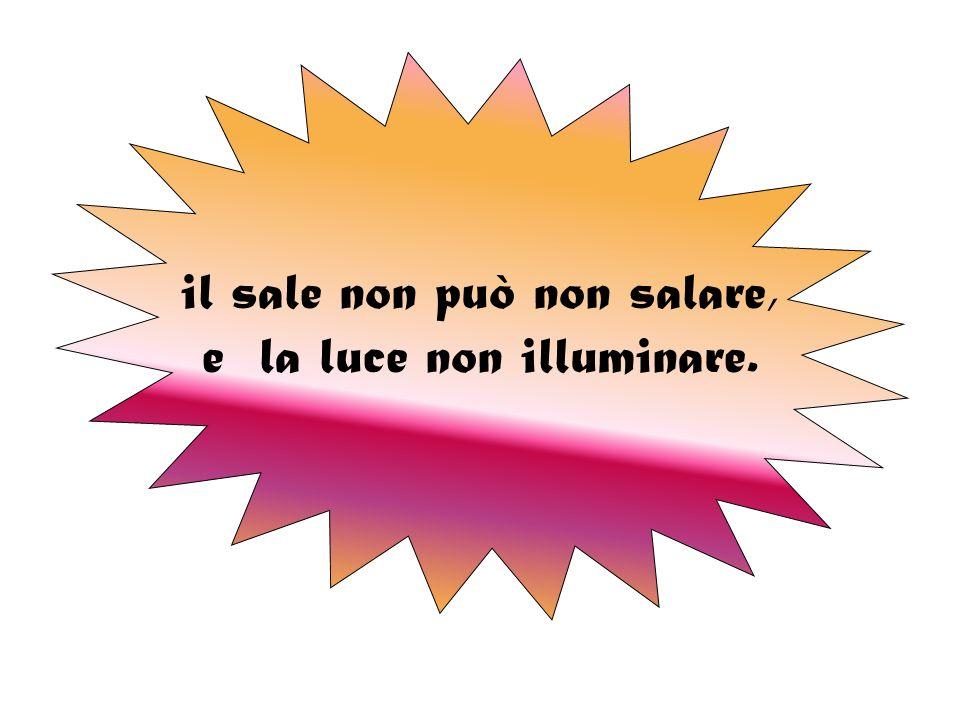 il sale non può non salare, e la luce non illuminare.