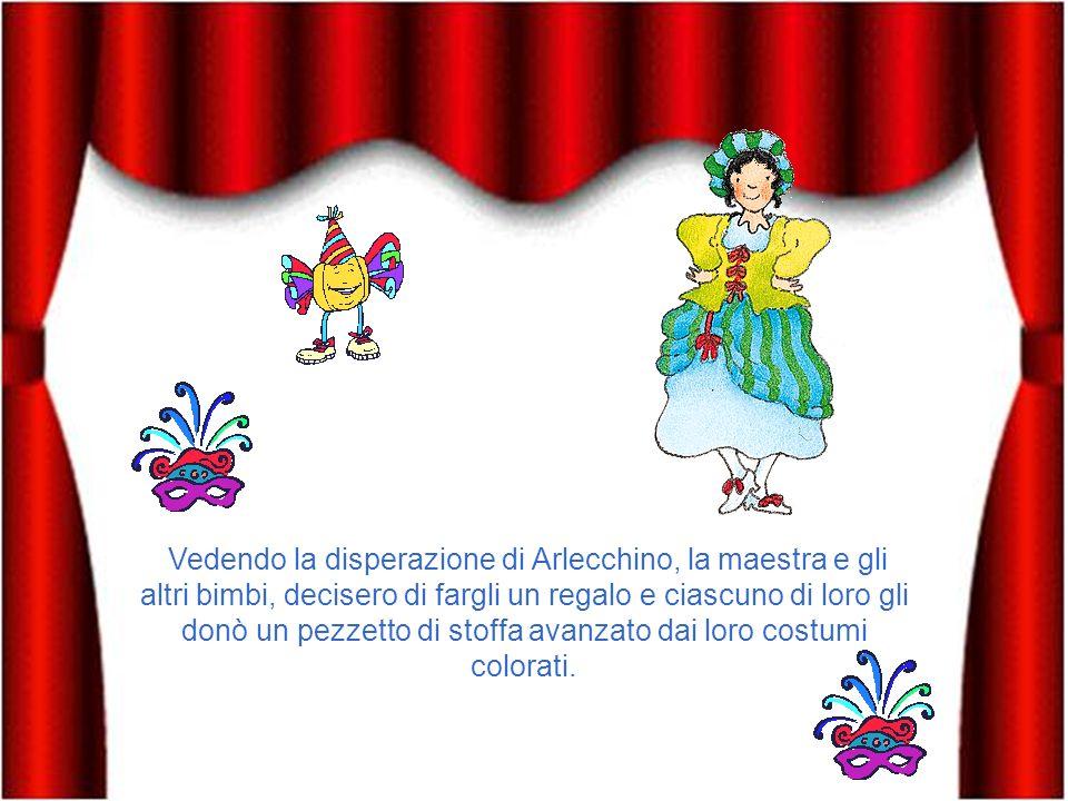 Vedendo la disperazione di Arlecchino, la maestra e gli altri bimbi, decisero di fargli un regalo e ciascuno di loro gli donò un pezzetto di stoffa avanzato dai loro costumi colorati.