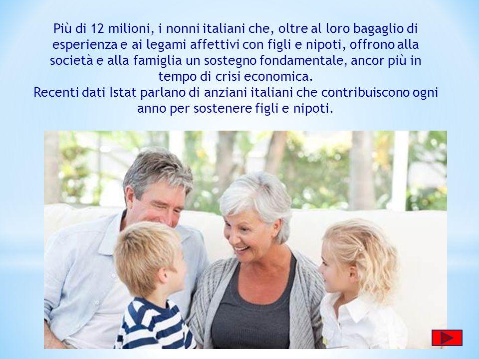 Più di 12 milioni, i nonni italiani che, oltre al loro bagaglio di esperienza e ai legami affettivi con figli e nipoti, offrono alla società e alla famiglia un sostegno fondamentale, ancor più in tempo di crisi economica.