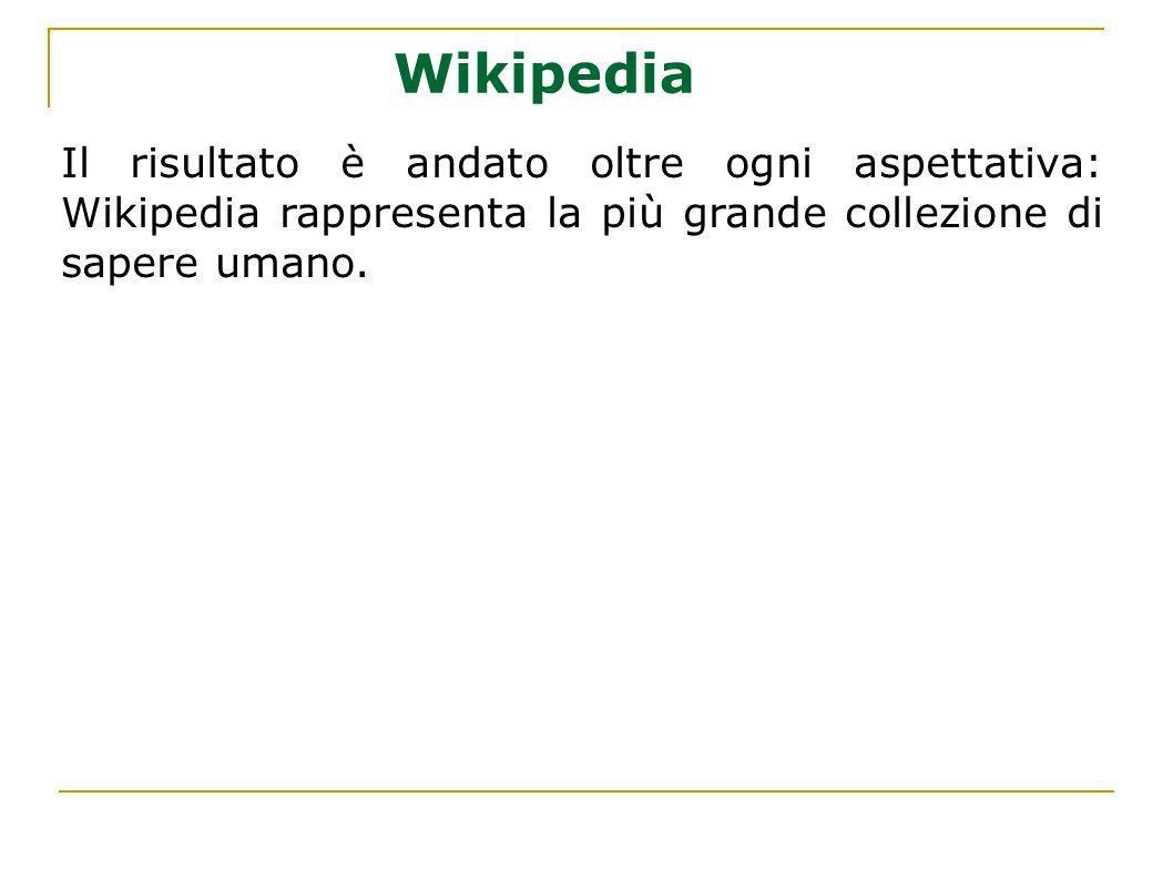 Wikipedia Il risultato è andato oltre ogni aspettativa: Wikipedia rappresenta la più grande collezione di sapere umano.