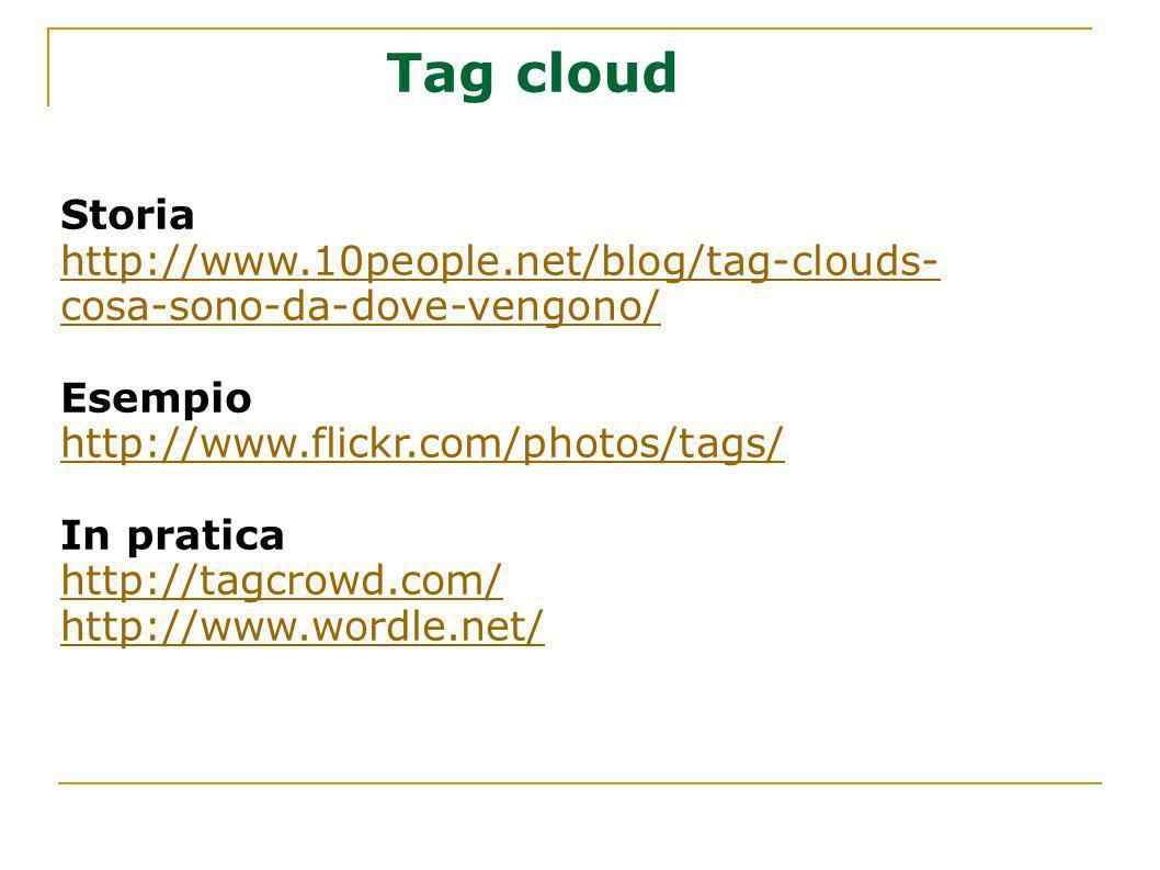 Tag cloud Storia. http://www.10people.net/blog/tag-clouds-cosa-sono-da-dove-vengono/ Esempio. http://www.flickr.com/photos/tags/