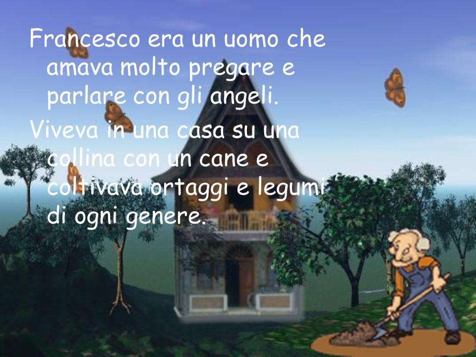 Francesco era un uomo che amava molto pregare e parlare con gli angeli.