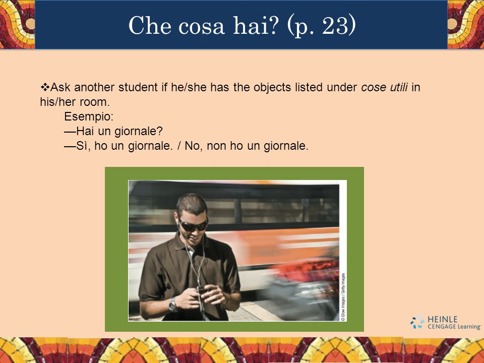 Che cosa hai (p. 23) Ask another student if he/she has the objects listed under cose utili in his/her room.