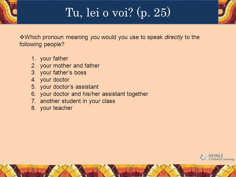 Tu, lei o voi (p. 25) Which pronoun meaning you would you use to speak directly to the following people