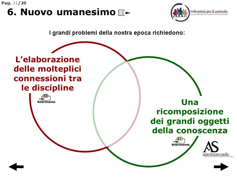 Pag. 21/20 6. Nuovo umanesimo. I grandi problemi della nostra epoca richiedono: L'elaborazione delle molteplici connessioni tra le discipline.