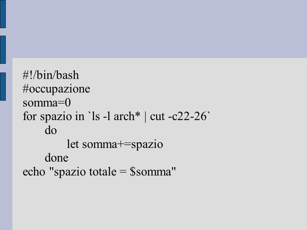 #!/bin/bash #occupazione. somma=0. for spazio in `ls -l arch* | cut -c22-26` do. let somma+=spazio.