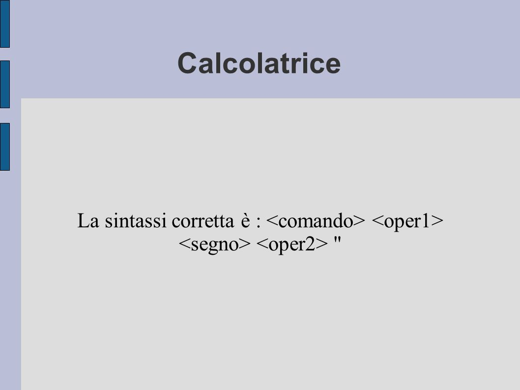 Calcolatrice La sintassi corretta è : <comando> <oper1> <segno> <oper2>