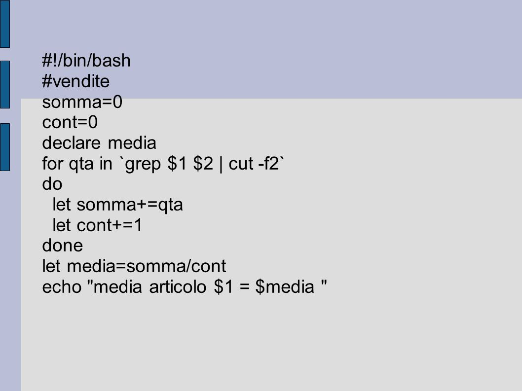 #!/bin/bash #vendite. somma=0. cont=0. declare media. for qta in `grep $1 $2 | cut -f2` do. let somma+=qta.