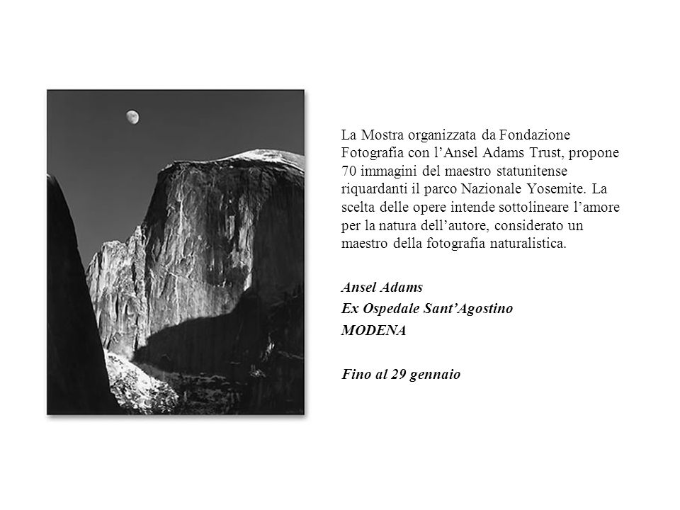 La Mostra organizzata da Fondazione Fotografia con l'Ansel Adams Trust, propone 70 immagini del maestro statunitense riquardanti il parco Nazionale Yosemite. La scelta delle opere intende sottolineare l'amore per la natura dell'autore, considerato un maestro della fotografia naturalistica.