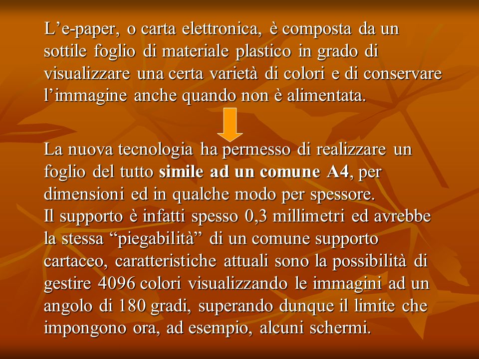 L'e-paper, o carta elettronica, è composta da un sottile foglio di materiale plastico in grado di visualizzare una certa varietà di colori e di conservare l'immagine anche quando non è alimentata.