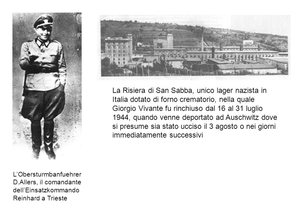 La Risiera di San Sabba, unico lager nazista in Italia dotato di forno crematorio, nella quale Giorgio Vivante fu rinchiuso dal 16 al 31 luglio 1944, quando venne deportato ad Auschwitz dove si presume sia stato ucciso il 3 agosto o nei giorni immediatamente successivi