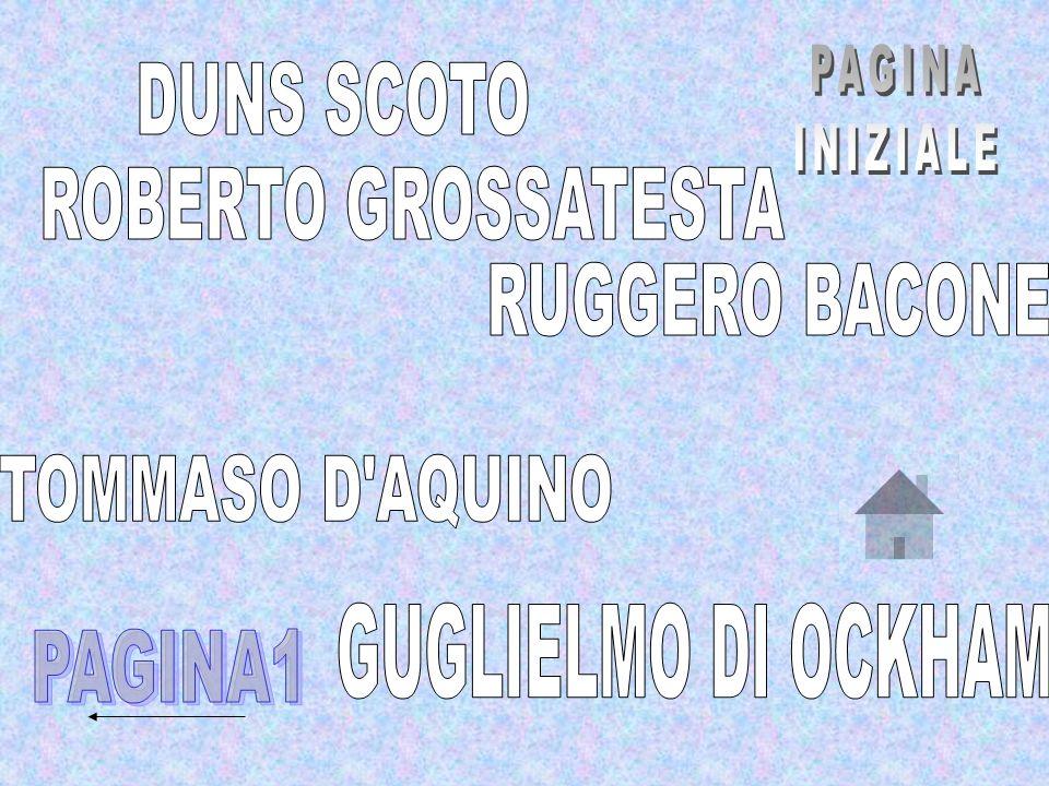 PAGINA INIZIALE. DUNS SCOTO. ROBERTO GROSSATESTA. RUGGERO BACONE. TOMMASO D AQUINO. GUGLIELMO DI OCKHAM.