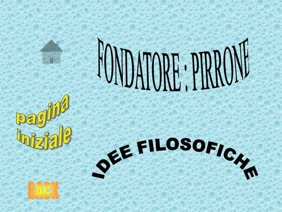 FONDATORE : PIRRONE pagina iniziale IDEE FILOSOFICHE BACK