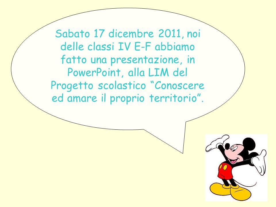 Sabato 17 dicembre 2011, noi delle classi IV E-F abbiamo fatto una presentazione, in PowerPoint, alla LIM del Progetto scolastico Conoscere ed amare il proprio territorio .