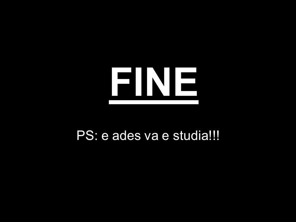 FINE PS: e ades va e studia!!!