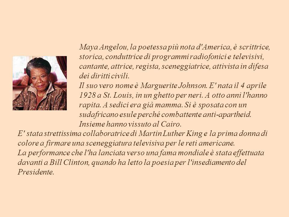 Maya Angelou, la poetessa più nota d America, è scrittrice, storica, conduttrice di programmi radiofonici e televisivi, cantante, attrice, regista, sceneggiatrice, attivista in difesa dei diritti civili. Il suo vero nome è Marguerite Johnson. E nata il 4 aprile 1928 a St. Louis, in un ghetto per neri. A otto anni l hanno rapita. A sedici era già mamma. Si è sposata con un sudafricano esule perché combattente anti-apartheid. Insieme hanno vissuto al Cairo.