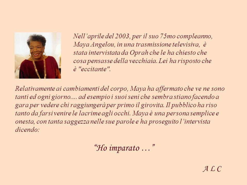 Nell'aprile del 2003, per il suo 75mo compleanno, Maya Angelou, in una trasmissione televisiva, è stata intervistata da Oprah che le ha chiesto che cosa pensasse della vecchiaia. Lei ha risposto che è eccitante .