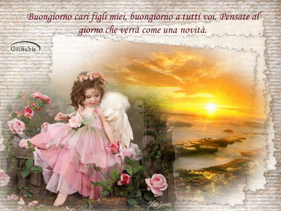 Buongiorno cari figli miei, buongiorno a tutti voi