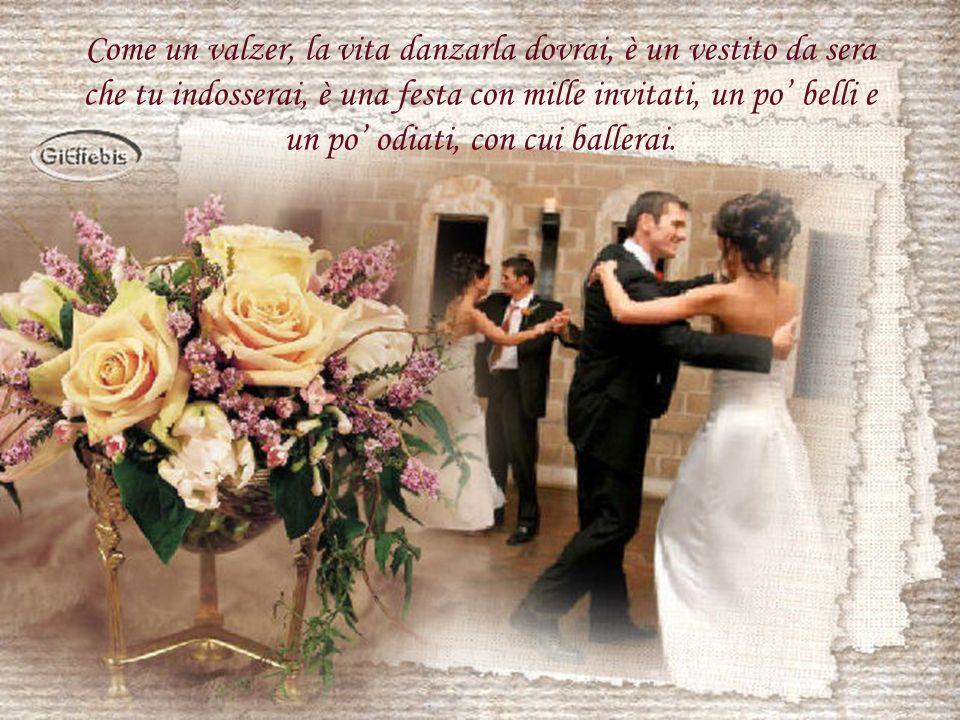 Come un valzer, la vita danzarla dovrai, è un vestito da sera che tu indosserai, è una festa con mille invitati, un po' belli e un po' odiati, con cui ballerai.