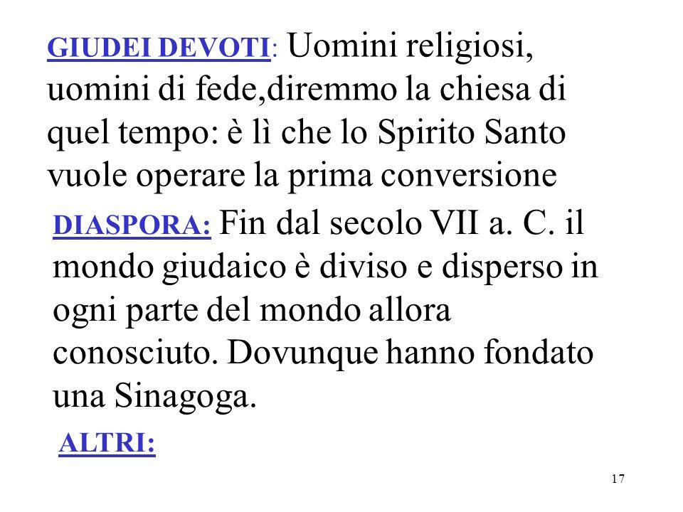 GIUDEI DEVOTI: Uomini religiosi, uomini di fede,diremmo la chiesa di quel tempo: è lì che lo Spirito Santo vuole operare la prima conversione