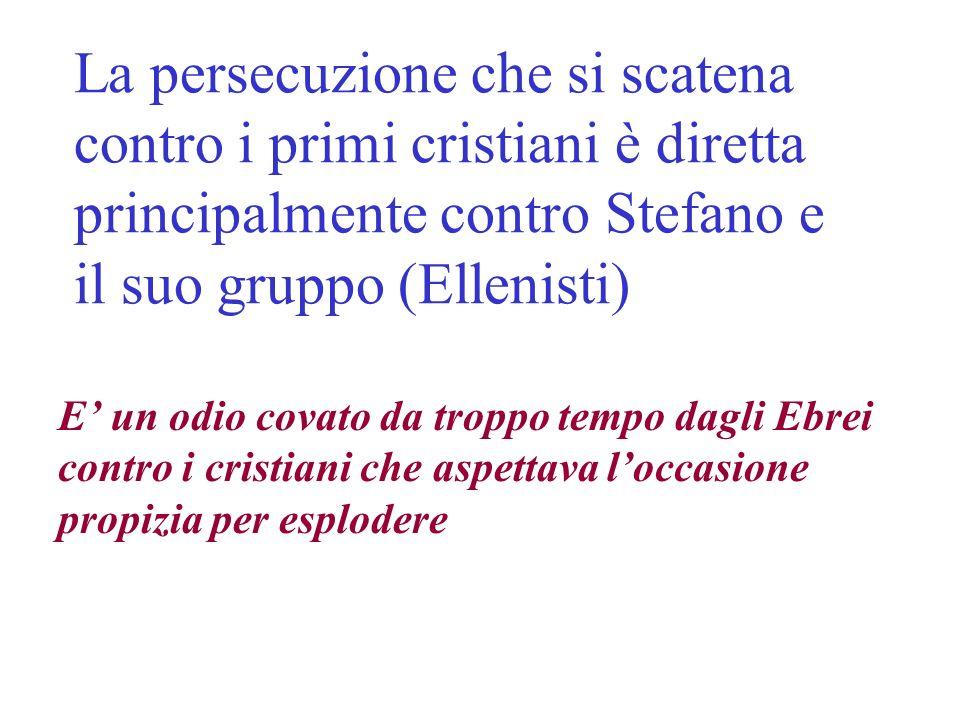 La persecuzione che si scatena contro i primi cristiani è diretta principalmente contro Stefano e il suo gruppo (Ellenisti)