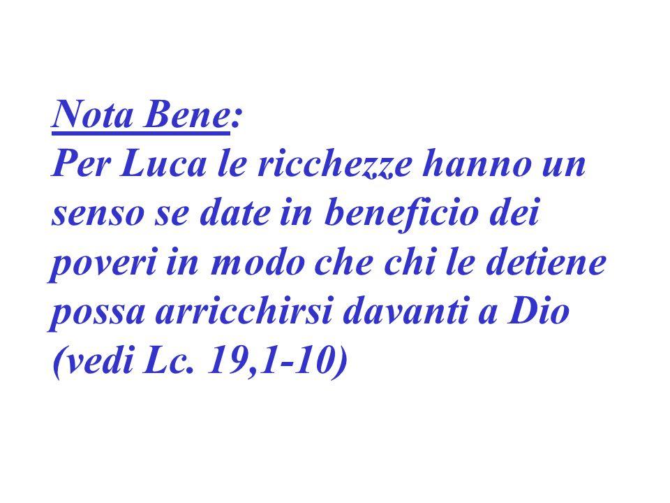 Nota Bene: Per Luca le ricchezze hanno un senso se date in beneficio dei poveri in modo che chi le detiene possa arricchirsi davanti a Dio (vedi Lc.