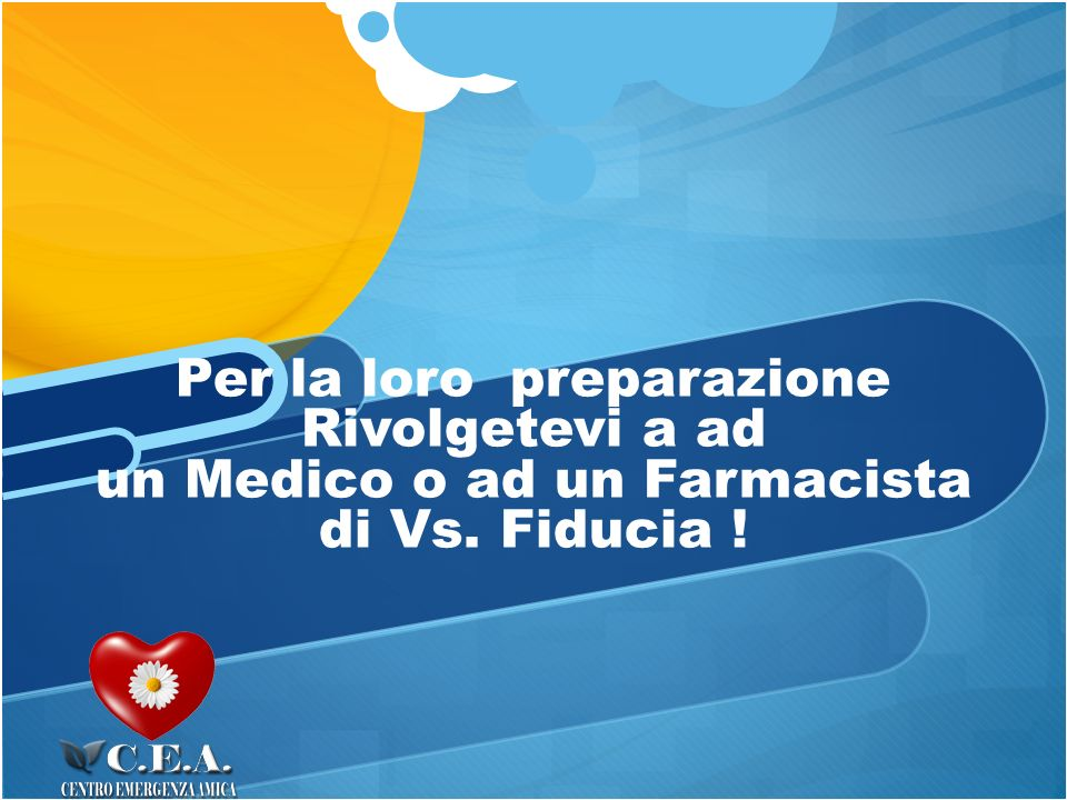 Per la loro preparazione Rivolgetevi a ad un Medico o ad un Farmacista di Vs. Fiducia ! ,