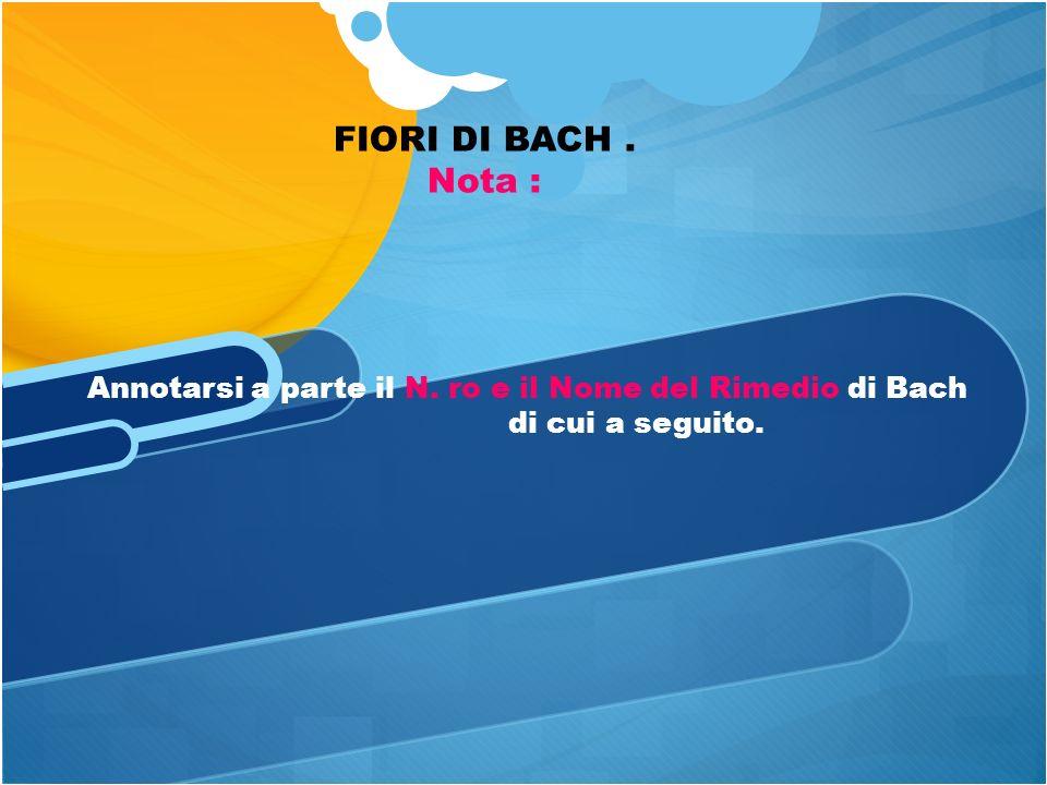 FIORI DI BACH . Nota : Annotarsi a parte il N. ro e il Nome del Rimedio di Bach di cui a seguito.