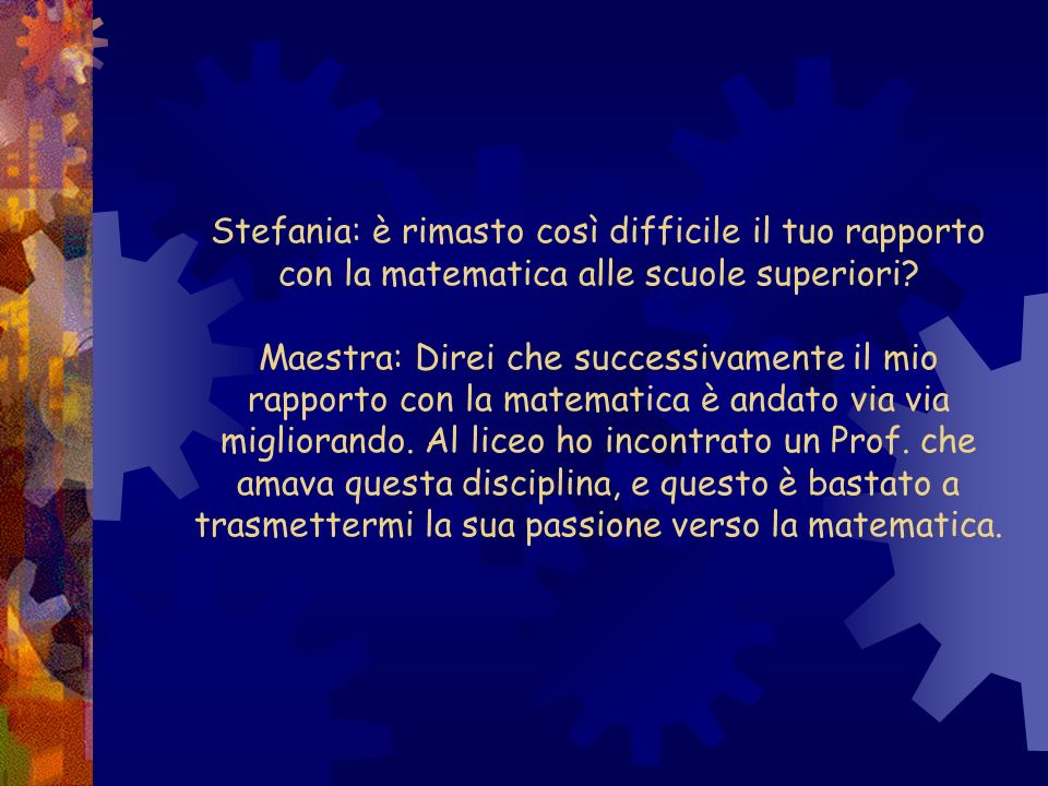 Stefania: è rimasto così difficile il tuo rapporto con la matematica alle scuole superiori.