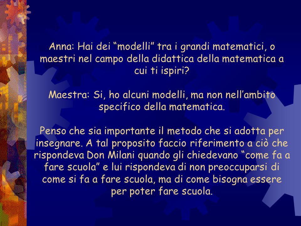 Anna: Hai dei modelli tra i grandi matematici, o maestri nel campo della didattica della matematica a cui ti ispiri.