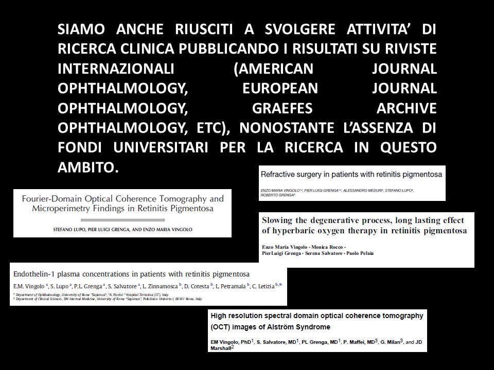 SIAMO ANCHE RIUSCITI A SVOLGERE ATTIVITA' DI RICERCA CLINICA PUBBLICANDO I RISULTATI SU RIVISTE INTERNAZIONALI (AMERICAN JOURNAL OPHTHALMOLOGY, EUROPEAN JOURNAL OPHTHALMOLOGY, GRAEFES ARCHIVE OPHTHALMOLOGY, ETC), NONOSTANTE L'ASSENZA DI FONDI UNIVERSITARI PER LA RICERCA IN QUESTO AMBITO.