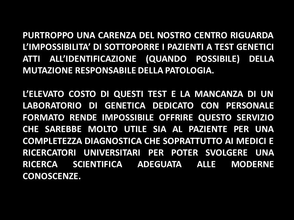 PURTROPPO UNA CARENZA DEL NOSTRO CENTRO RIGUARDA L'IMPOSSIBILITA' DI SOTTOPORRE I PAZIENTI A TEST GENETICI ATTI ALL'IDENTIFICAZIONE (QUANDO POSSIBILE) DELLA MUTAZIONE RESPONSABILE DELLA PATOLOGIA.