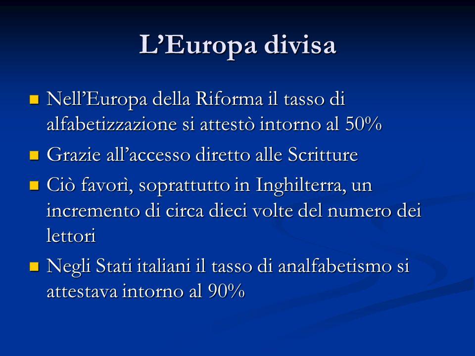 L'Europa divisa Nell'Europa della Riforma il tasso di alfabetizzazione si attestò intorno al 50% Grazie all'accesso diretto alle Scritture.