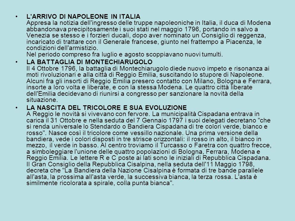 L ARRIVO DI NAPOLEONE IN ITALIA Appresa la notizia dell ingresso delle truppe napoleoniche in Italia, il duca di Modena abbandonava precipitosamente i suoi stati nel maggio 1796, portando in salvo a Venezia se stesso e i forzieri ducali, dopo aver nominato un Consiglio di reggenza, incaricato di trattare con il Generale francese, giunto nel frattempo a Piacenza, le condizioni dell armistizio. Nel periodo compreso fra luglio e agosto scoppiavano nuovi tumulti.