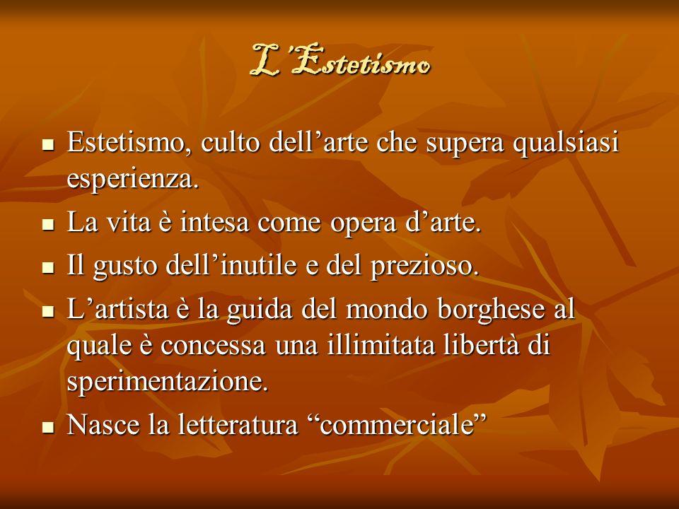 L'Estetismo Estetismo, culto dell'arte che supera qualsiasi esperienza. La vita è intesa come opera d'arte.