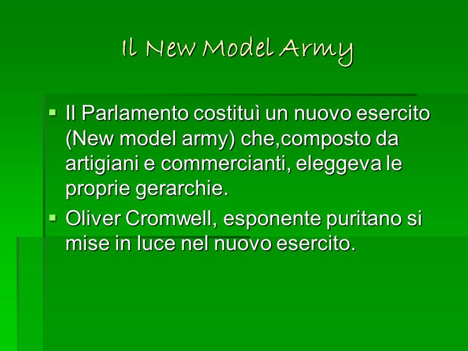 Il New Model Army Il Parlamento costituì un nuovo esercito (New model army) che,composto da artigiani e commercianti, eleggeva le proprie gerarchie.