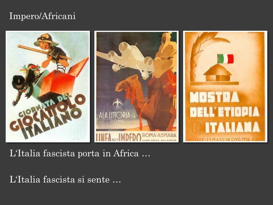 Impero/Africani L'Italia fascista porta in Africa … L'Italia fascista si sente …