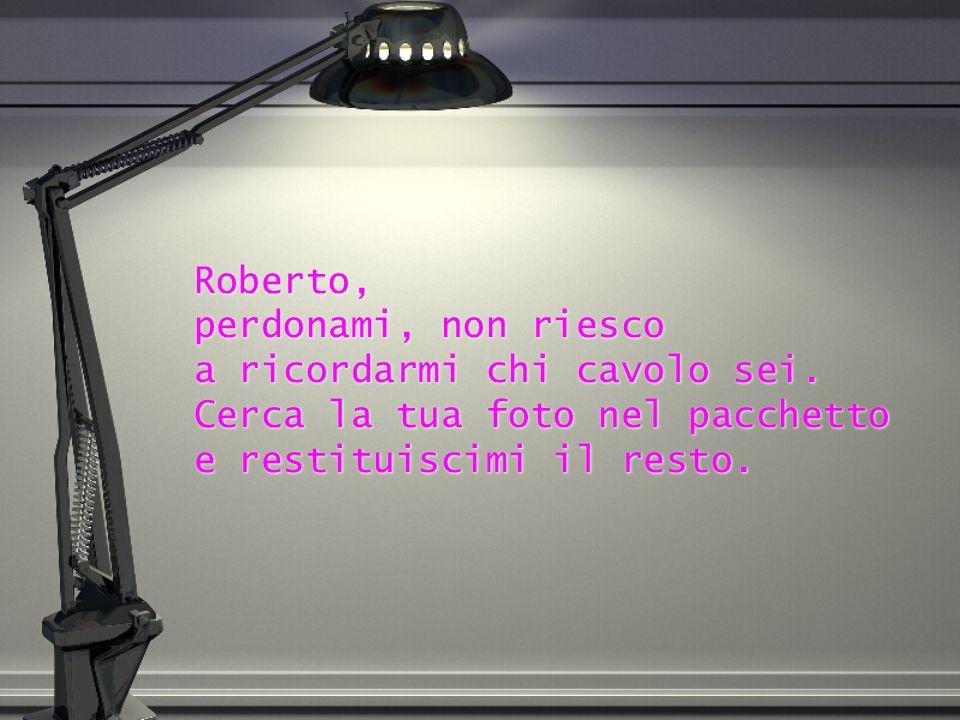 Roberto, perdonami, non riesco a ricordarmi chi cavolo sei