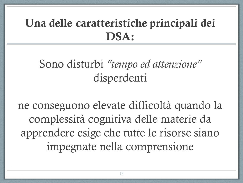 Una delle caratteristiche principali dei DSA: Sono disturbi tempo ed attenzione disperdenti ne conseguono elevate difficoltà quando la complessità cognitiva delle materie da apprendere esige che tutte le risorse siano impegnate nella comprensione