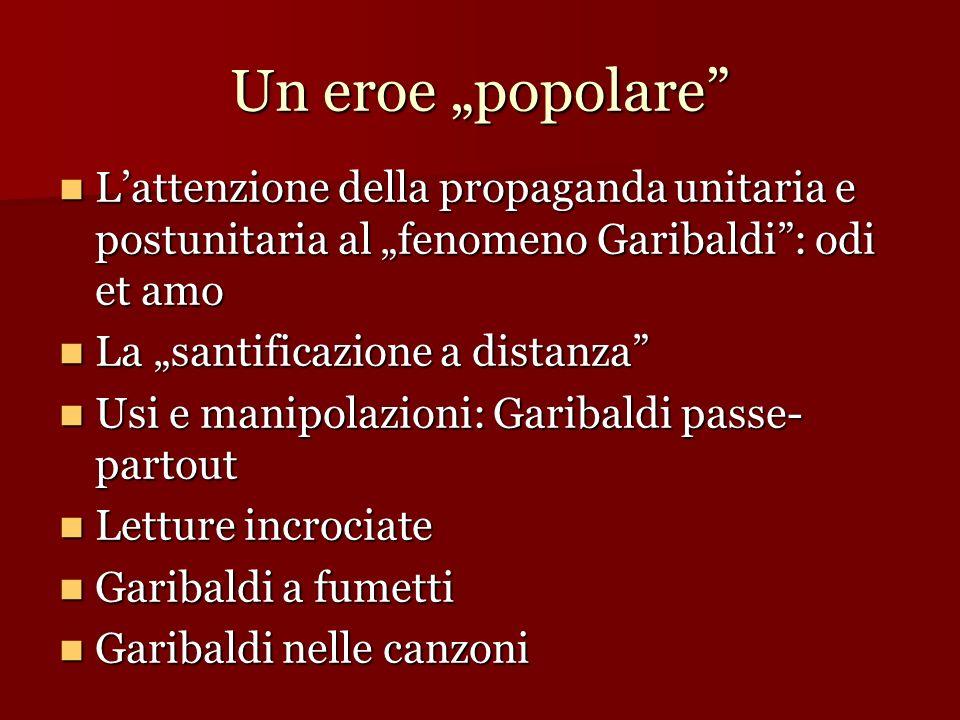 """Un eroe """"popolare L'attenzione della propaganda unitaria e postunitaria al """"fenomeno Garibaldi : odi et amo."""