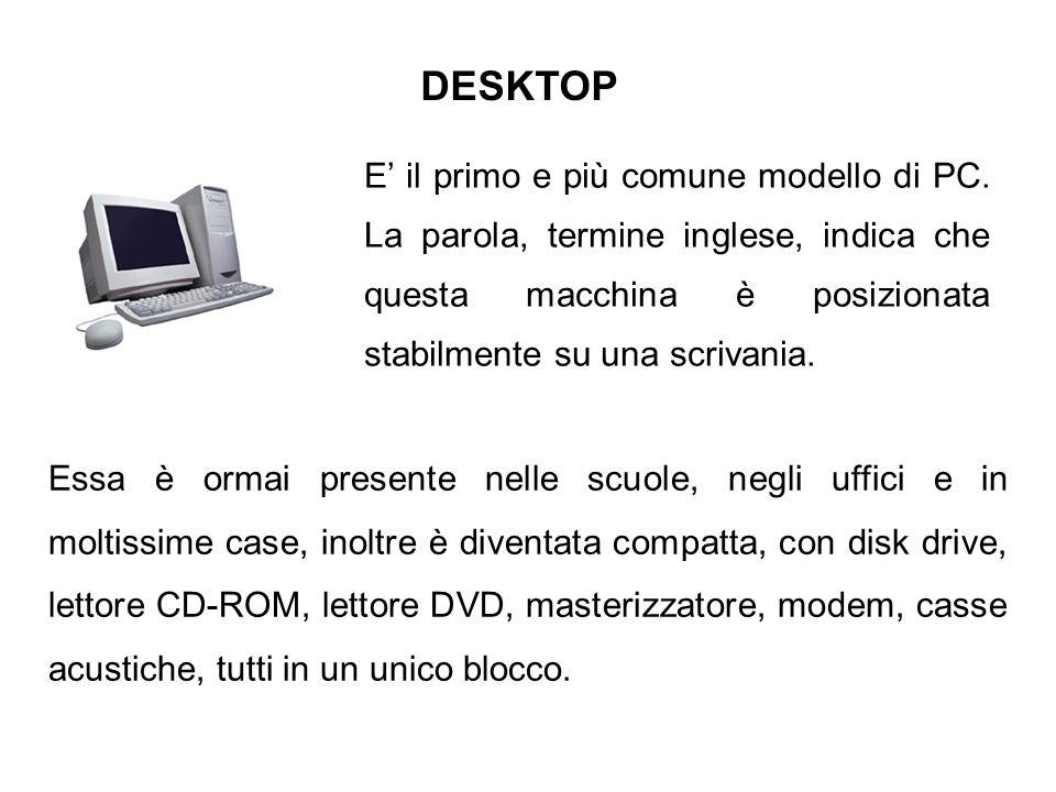 DESKTOP E' il primo e più comune modello di PC. La parola, termine inglese, indica che questa macchina è posizionata stabilmente su una scrivania.