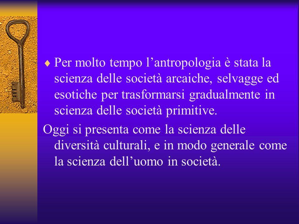 Per molto tempo l'antropologia è stata la scienza delle società arcaiche, selvagge ed esotiche per trasformarsi gradualmente in scienza delle società primitive.