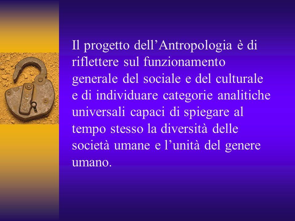 Il progetto dell'Antropologia è di riflettere sul funzionamento generale del sociale e del culturale e di individuare categorie analitiche universali capaci di spiegare al tempo stesso la diversità delle società umane e l'unità del genere umano.