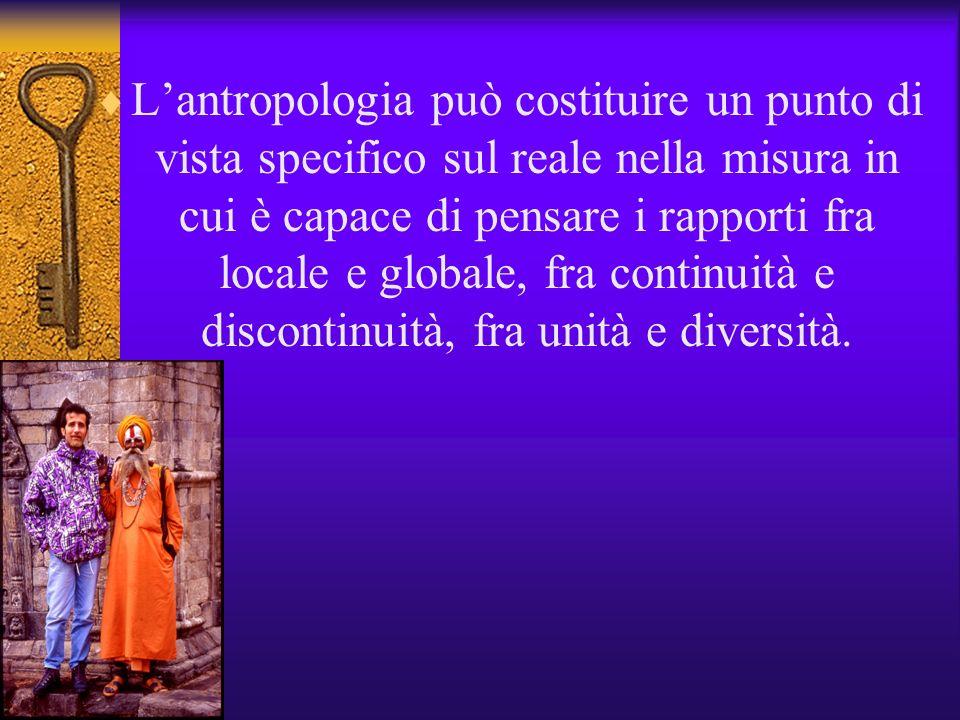 L'antropologia può costituire un punto di vista specifico sul reale nella misura in cui è capace di pensare i rapporti fra locale e globale, fra continuità e discontinuità, fra unità e diversità.