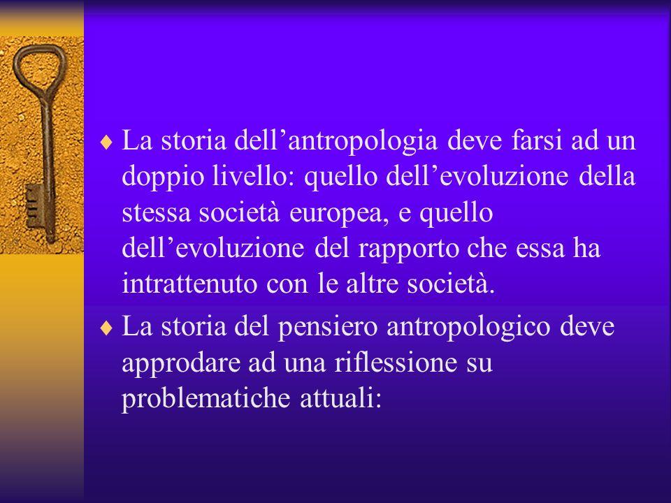 La storia dell'antropologia deve farsi ad un doppio livello: quello dell'evoluzione della stessa società europea, e quello dell'evoluzione del rapporto che essa ha intrattenuto con le altre società.