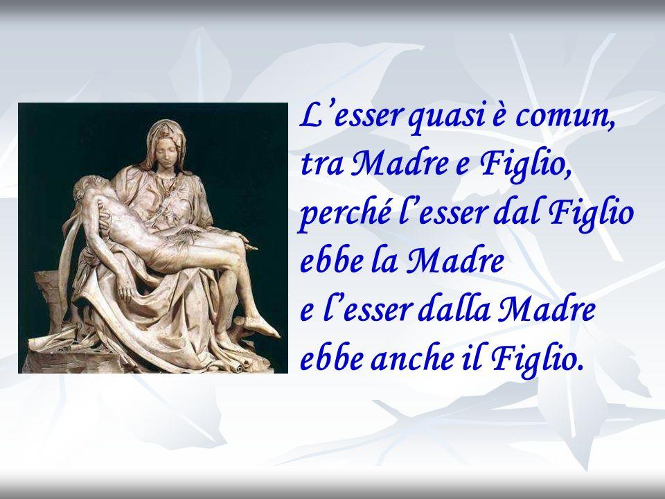 L'esser quasi è comun, tra Madre e Figlio, perché l'esser dal Figlio. ebbe la Madre e l'esser dalla Madre.