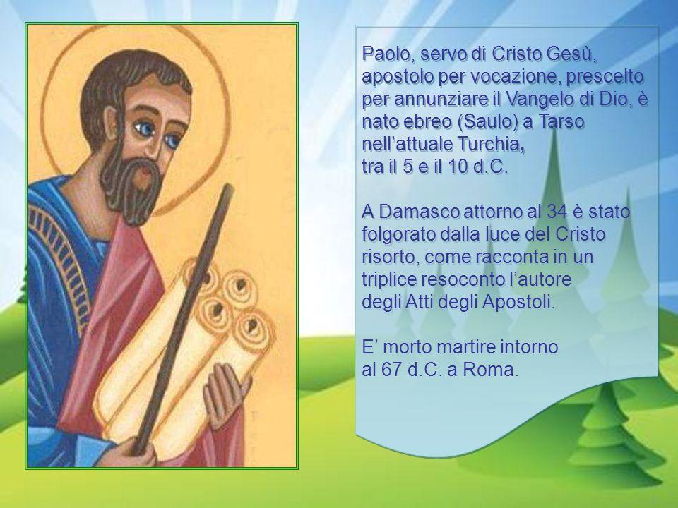 Paolo, servo di Cristo Gesù, apostolo per vocazione, prescelto per annunziare il Vangelo di Dio, è nato ebreo (Saulo) a Tarso nell'attuale Turchia, tra il 5 e il 10 d.C.